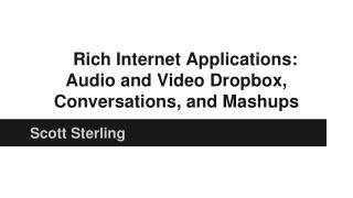 Rich Internet Applications: Audio and Video Dropbox, Conversations, and Mashups