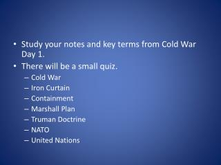 Study your notes and key terms from Cold War Day 1. There will be a small quiz. Cold War