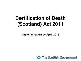 Certification of Death (Scotland) Act 2011 Implementation by April 2015