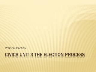 Civics  Unit 3  The  Election process