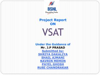 Project Report ON VSAT Under the Guidance of Mr. J.P PRASAD Submitted by: SHRIYA DAKALIYA