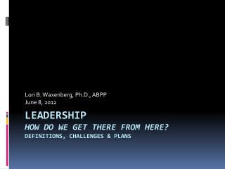 Leadership How do we Get There From Here? Definitions, Challenges & Plans