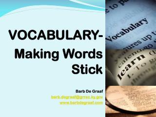 VOCABULARY-  Making Words Stick Barb De  Graaf barb.degraaf@grrec.ky.gov www.barbdegraaf.com