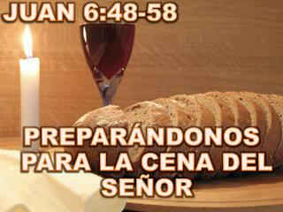 JUAN 6:48-58 PREPARÁNDONOS PARA LA CENA DEL SEÑOR