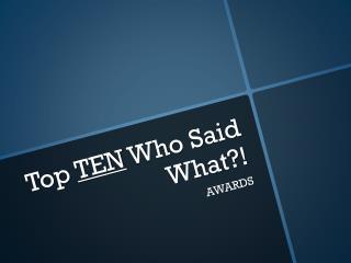 Top  TEN  Who  Said  What ?!