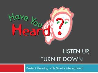 Listen up,  Turn it down