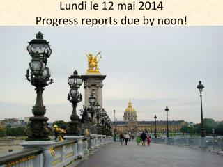 Lundi  le 12  mai  2014 Progress reports due by noon!