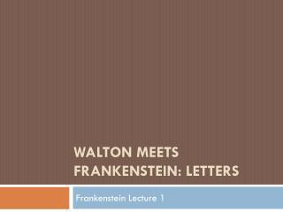 WALTON MEETS FRANKENSTEIN: LETTERS
