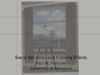 Event Variables and Framing Effects Paul M. Pietroski University of Maryland