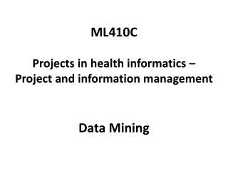 ML410C Projects  in health  informatics  �  Project  and information  management Data Mining