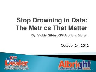 Stop Drowning in Data: The Metrics That Matter By: Vickie Gibbs, GM Albright Digital