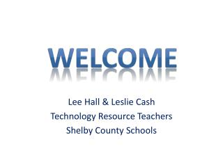 Lee Hall & Leslie Cash Technology Resource Teachers Shelby County Schools
