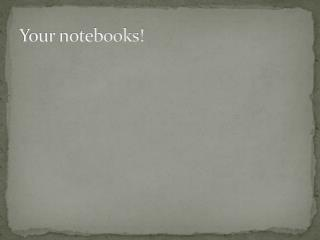 Your notebooks!