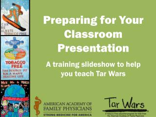 Preparing for Your Classroom Presentation A training slideshow to help you teach Tar Wars