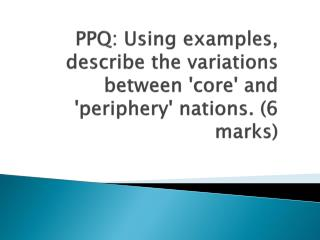 PPQ: Using examples, describe the variations between 'core' and 'periphery' nations. (6 marks)