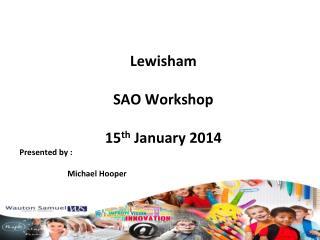 Lewisham SAO Workshop 15 th  January 2014