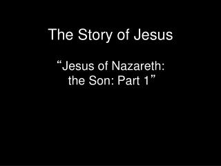 "The Story of Jesus "" Jesus of Nazareth:  the  Son: Part 1 """