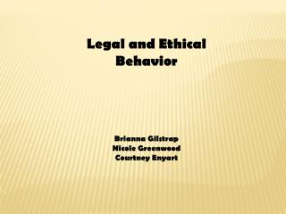 Legal and  E thical Behavior Brianna  Gilstrap Nicole Greenwood Courtney  Enyart
