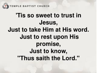 'Tis  so sweet to trust in Jesus, Just to take Him at His word.  Just to rest upon His promise,