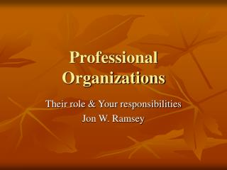 Professional Organizations Their role  Your responsibilities