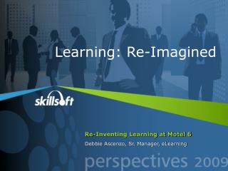Re-Inventing Learning at Motel 6 Debbie Ascenzo, Sr. Manager, eLearning