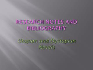 RESEARCH NOTES AND  BIBLIOGRAPHY Utopian and Dystopian Novels