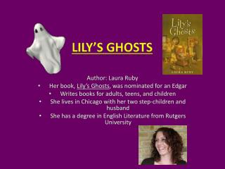 Author: Laura Ruby Her book,  Lily's Ghosts , was nominated for an Edgar