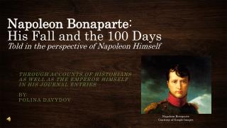 Napoleon Bonaparte : His Fall and the 100 Days Told in the perspective of Napoleon Himself