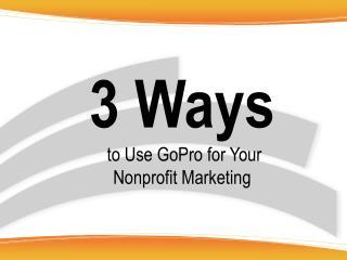 3  Ways to U se  GoPro for  Your Nonprofit Marketing