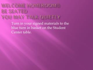 Welcome Homeroom  Be seated You may talk quietly