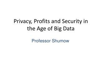 Privacy, Profits and Security in the  Age  of Big Data