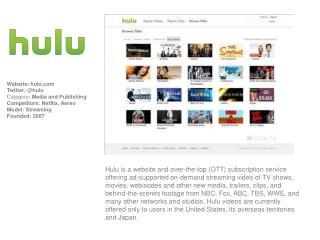 Website:  hulu.com Twitter: @hulu Category :  Media and Publishing Competitors: Netflix, Aereo