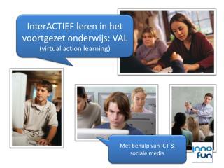 InterACTIEF  leren in het voortgezet  onderwijs: VAL (virtual action  learning )