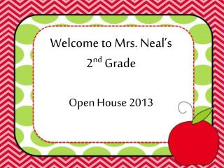 Welcome to Mrs. Neal�s 2 nd  Grade Open House 2013