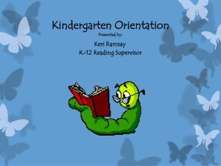 Kindergarten Orientation Presented by: Keri Ramsay K-12 Reading Supervisor