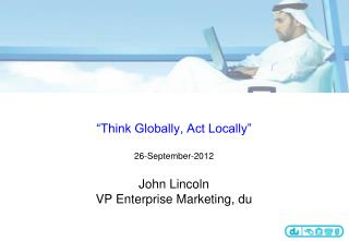 """Think Globally, Act Locally"" 26-September-2012 John Lincoln VP Enterprise Marketing, du"