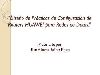 """"""" Diseño de  Prácticas  de Configuración de Routers HUAWEI para Redes de Datos . """""""