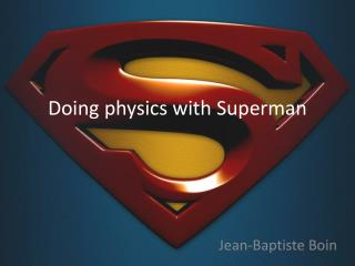 Doing physics with  Superman