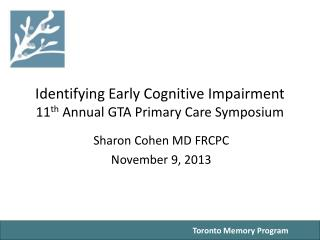 Identifying Early Cognitive Impairment 11 th  Annual GTA Primary Care Symposium