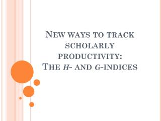 New ways to track  scholarly productivity:  The  h - and  g -indices