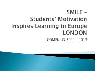 SMILE �  Students � Motivation  Inspires  Learning in Europe LONDON