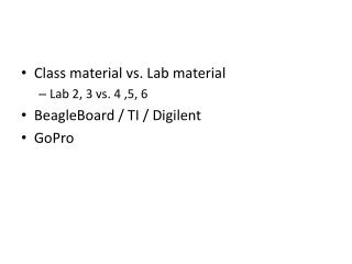 Class material vs. Lab material Lab 2, 3 vs. 4 ,5, 6 BeagleBoard  / TI /  Digilent GoPro