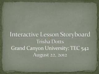 Interactive  L esson Storyboard Trisha Dotts Grand Canyon University: TEC 542 August 22, 2012