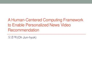 A Human-Centered Computing Framework  to Enable Personalized News Video  Recommendation