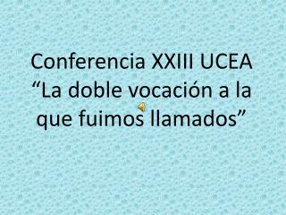 """Conferencia XXIII UCEA  """"La doble vocación a la que fuimos llamados"""""""