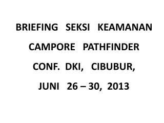 BRIEFING   SEKSI   KEAMANAN CAMPORE   PATHFINDER CONF.  DKI,   CIBUBUR,   JUNI   26 – 30,  2013
