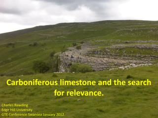 Carboniferous limestone and the search for relevance. Charles Rawding Edge Hill University