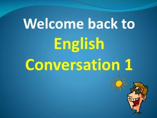 Welcome back to English Conversation 1