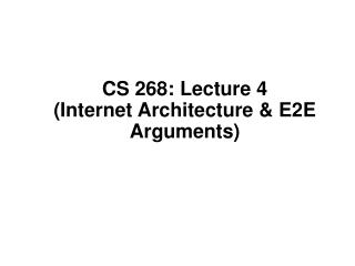 CS 268: Lecture 4 (Internet Architecture & E2E Arguments)
