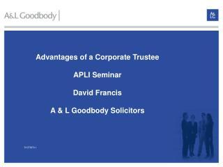 Advantages of a Corporate Trustee  APLI Seminar  David Francis  A  L Goodbody Solicitors